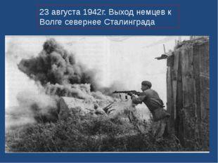 23 августа 1942г. Выход немцев к Волге севернее Сталинграда