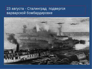 23 августа - Сталинград подвергся варварской бомбардировке