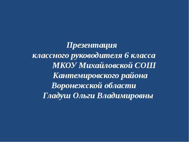 Презентация классного руководителя 6 класса МКОУ Михайловской СОШ Кантемиров...