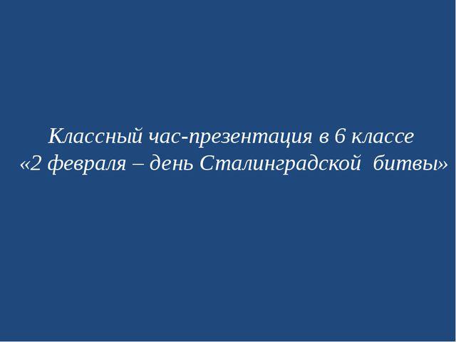 Классный час-презентация в 6 классе «2 февраля – день Сталинградской битвы»