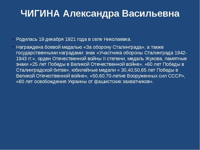 ЧИГИНА Александра Васильевна Родилась 19 декабря 1921 года в селе Николаевка....
