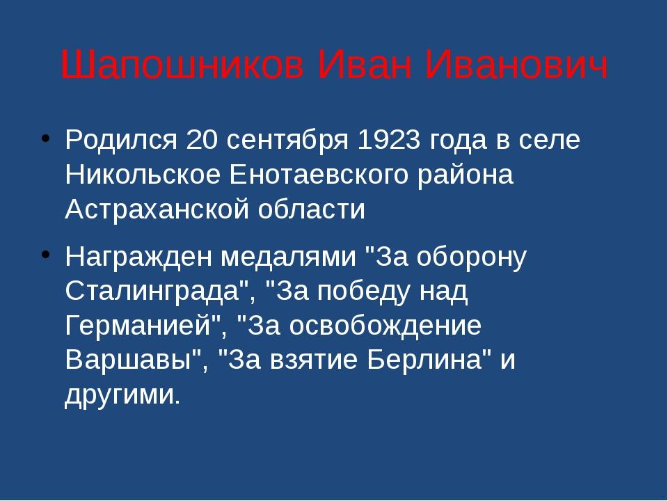Шапошников Иван Иванович Родился 20 сентября 1923 года в селе Никольское Енот...