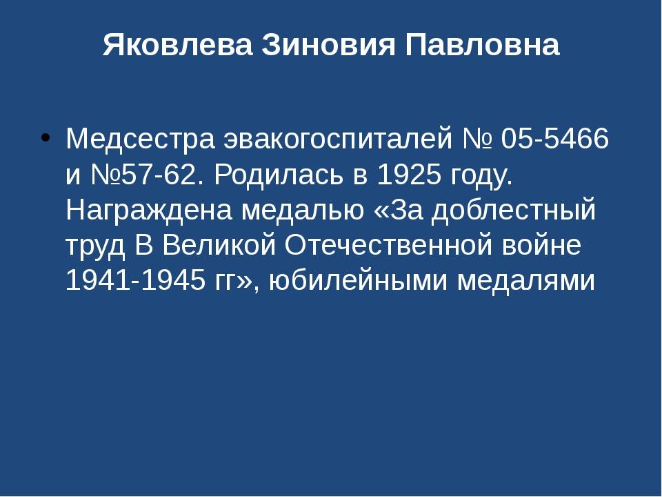 Яковлева Зиновия Павловна Медсестра эвакогоспиталей № 05-5466 и №57-62. Родил...