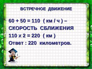 60 + 50 = 110 ( км / ч ) – СКОРОСТЬ СБЛИЖЕНИЯ 110 х 2 = 220 ( км ) Ответ : 2