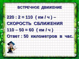 220 : 2 = 110 ( км / ч ) – СКОРОСТЬ СБЛИЖЕНИЯ 110 – 50 = 60 ( км / ч ) Ответ
