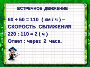 60 + 50 = 110 ( км / ч ) – СКОРОСТЬ СБЛИЖЕНИЯ 220 : 110 = 2 ( ч ) Ответ : чер
