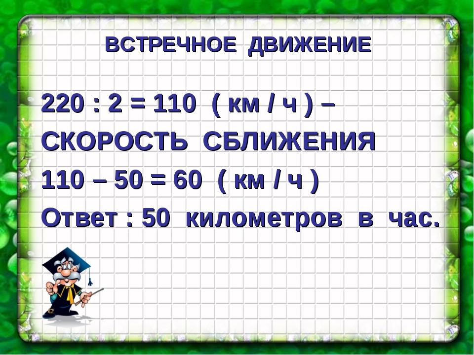 220 : 2 = 110 ( км / ч ) – СКОРОСТЬ СБЛИЖЕНИЯ 110 – 50 = 60 ( км / ч ) Ответ...