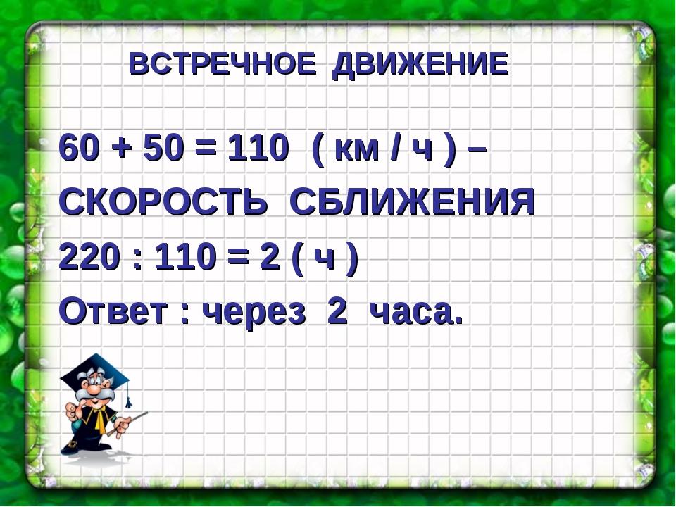 60 + 50 = 110 ( км / ч ) – СКОРОСТЬ СБЛИЖЕНИЯ 220 : 110 = 2 ( ч ) Ответ : чер...