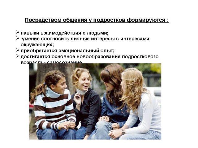 Посредством общения у подростков формируются : навыки взаимодействия с людьми...