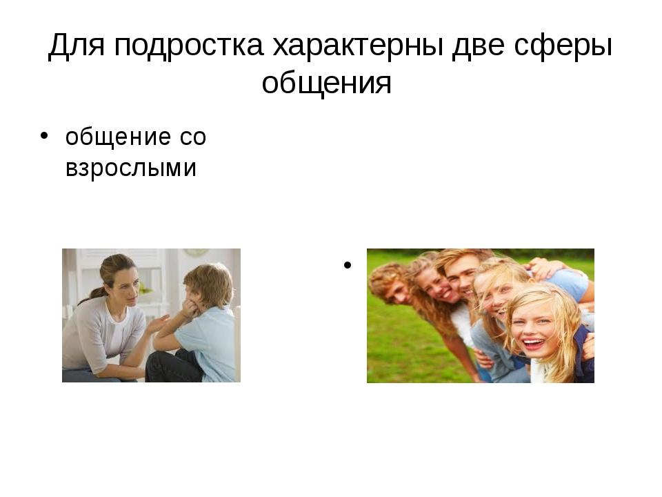 Для подростка характерны две сферы общения общение со взрослыми общение со св...