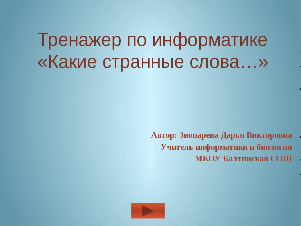 Тренажер по информатике «Какие странные слова…» Автор: Звонарева Дарья Виктор...