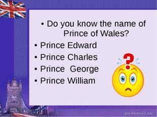 Do you know the name of Prince of Wales? Prince Edward Prince Charles Prince
