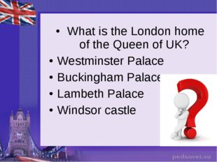 What is the London home of the Queen of UK? Westminster Palace Buckingham Pa