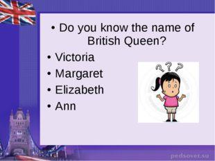 Do you know the name of British Queen? Victoria Margaret Elizabeth Ann