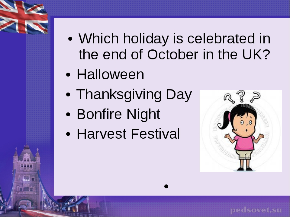 Which holiday is celebrated in the end of October in the UK? Halloween Thanks...