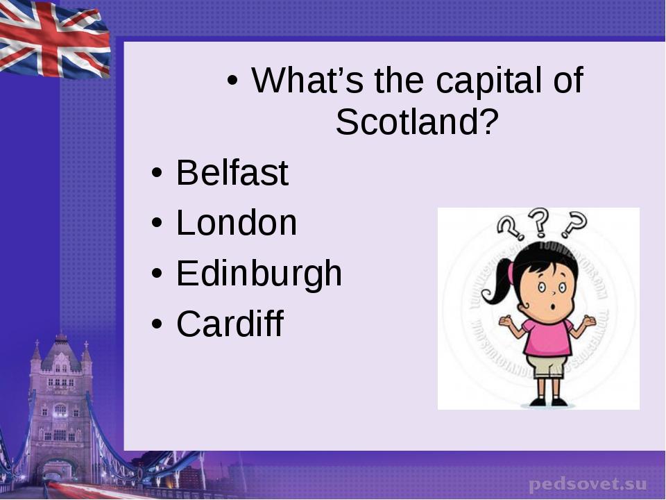 What's the capital of Scotland? Belfast London Edinburgh Cardiff