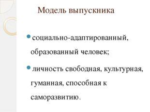 Модель выпускника социально-адаптированный, образованный человек; личность св