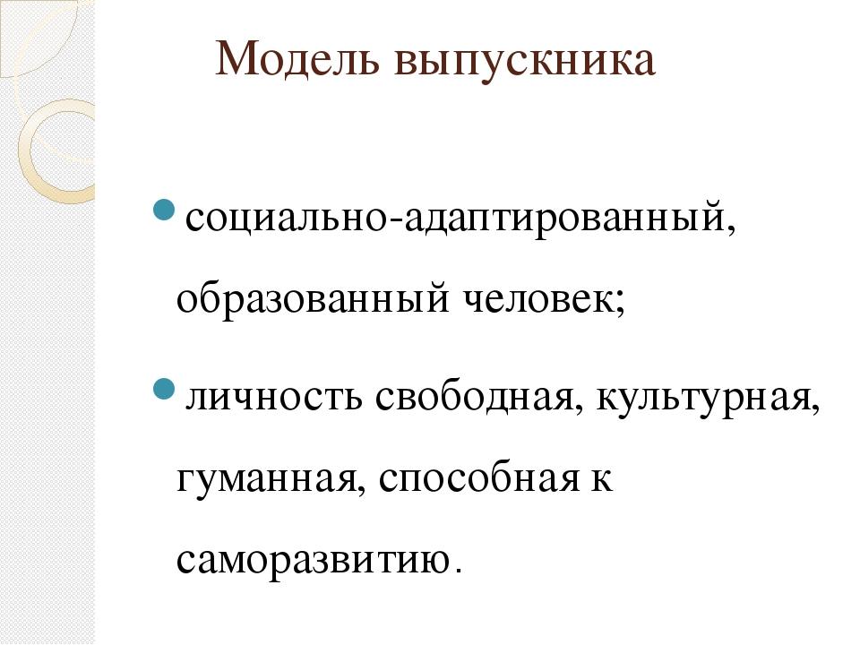 Модель выпускника социально-адаптированный, образованный человек; личность св...