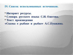 IV. Список использованных источников. Интернет ресурсы. Словарь русского язык