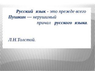 Русский язык- это прежде всего Пушкин— нерушимый причал русского языка.