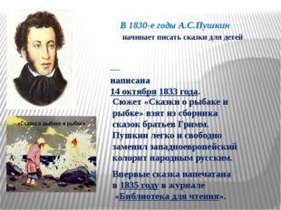 В 1830-е годы А.С.Пушкин начинает писать сказки для детей «Ска́зка о рыбаке́