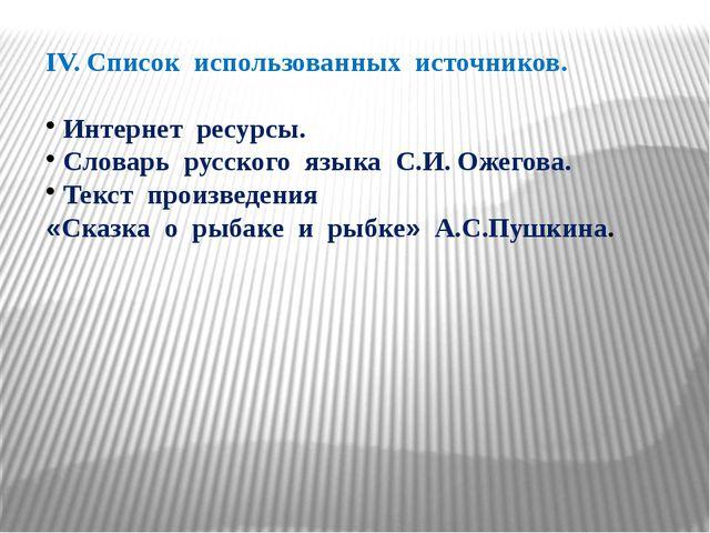 IV. Список использованных источников. Интернет ресурсы. Словарь русского язык...