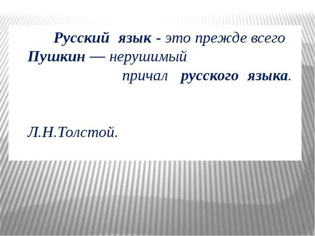 Русский язык- это прежде всего Пушкин— нерушимый причал русского языка....