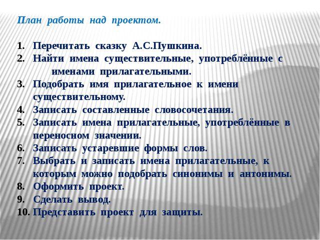 План работы над проектом. Перечитать сказку А.С.Пушкина. Найти имена существи...
