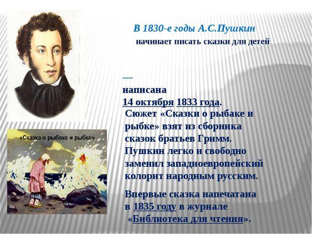 В 1830-е годы А.С.Пушкин начинает писать сказки для детей «Ска́зка о рыбаке́...