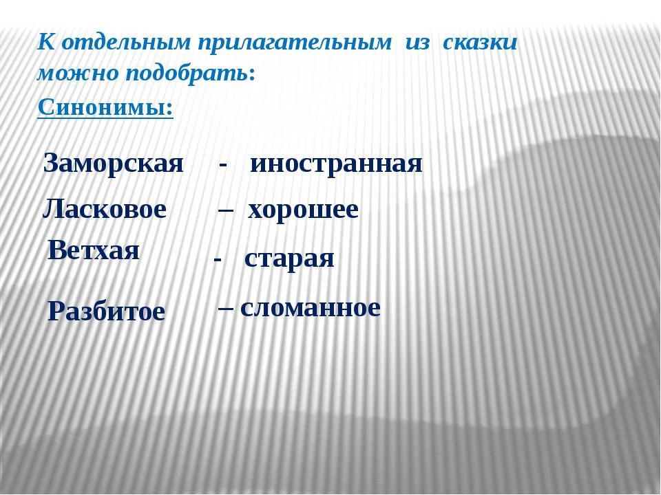 К отдельным прилагательным из сказки можно подобрать: Синонимы: Заморская – с...