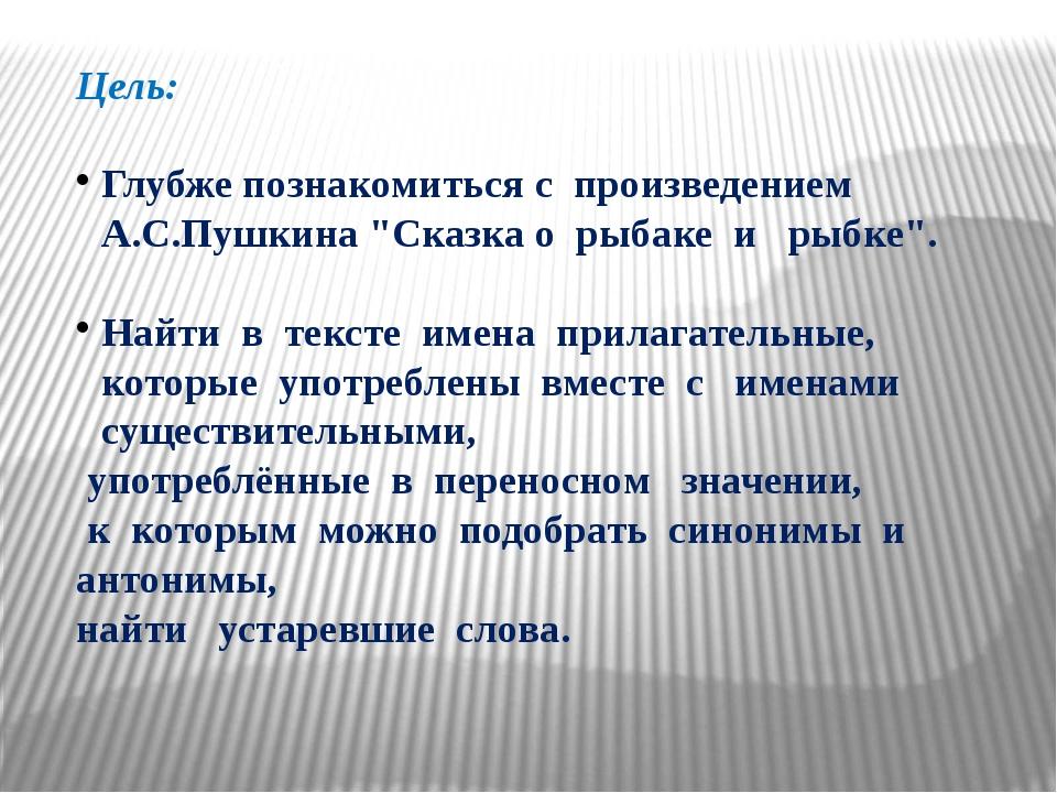 """Цель: Глубже познакомиться с произведением А.С.Пушкина """"Сказка о рыбаке и рыб..."""
