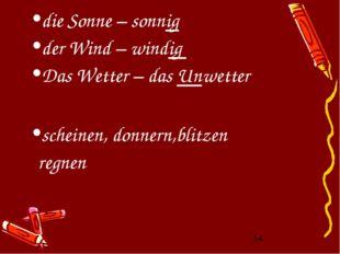 die Sonne – sonnig der Wind – windig Das Wetter – das Unwetter scheinen, donn