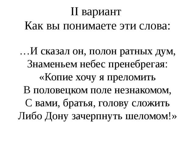 II вариант Как вы понимаете эти слова: …И сказал он, полон ратных дум, Знамен...