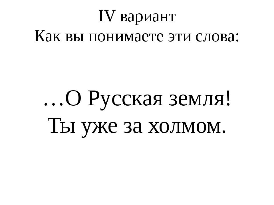 IV вариант Как вы понимаете эти слова: …О Русская земля! Ты уже за холмом.