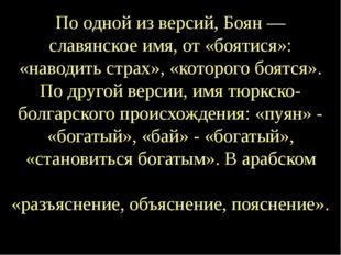 По одной из версий, Боян— славянское имя, от «боятися»: «наводить страх», «к