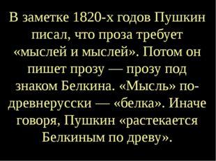 В заметке 1820-х годов Пушкин писал, что проза требует «мыслей и мыслей». Пот