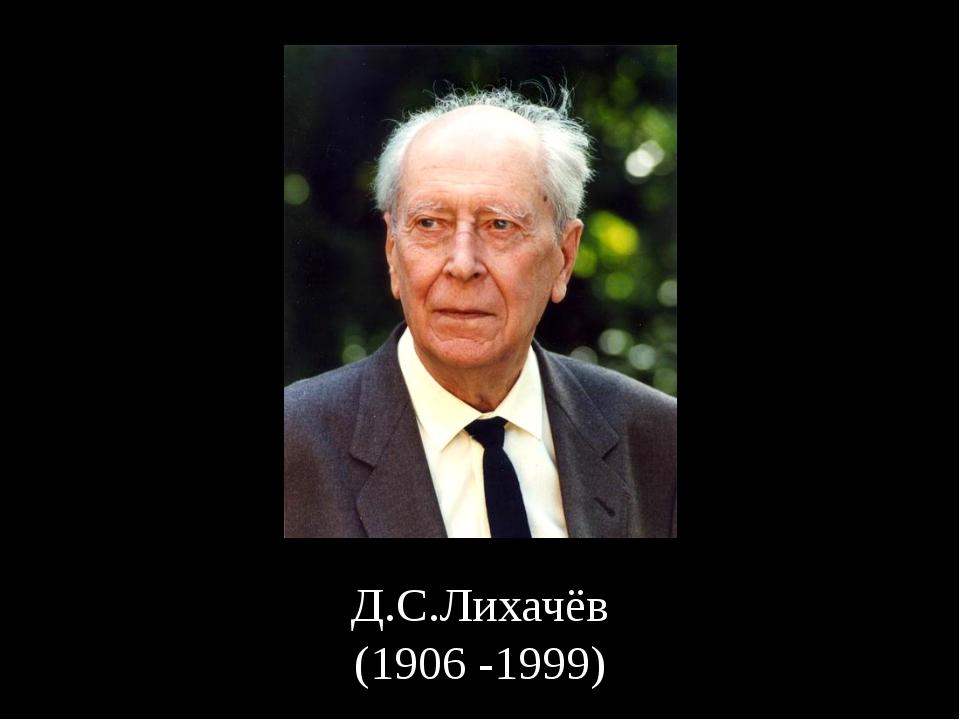 Д.С.Лихачёв (1906 -1999)