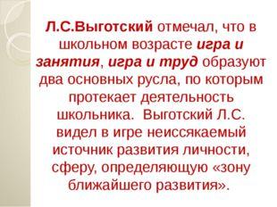 Л.С.Выготский отмечал, что в школьном возрасте игра и занятия, игра и труд об