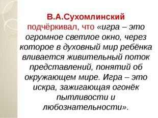 В.А.Сухомлинский подчёркивал, что «игра – это огромное светлое окно, через ко