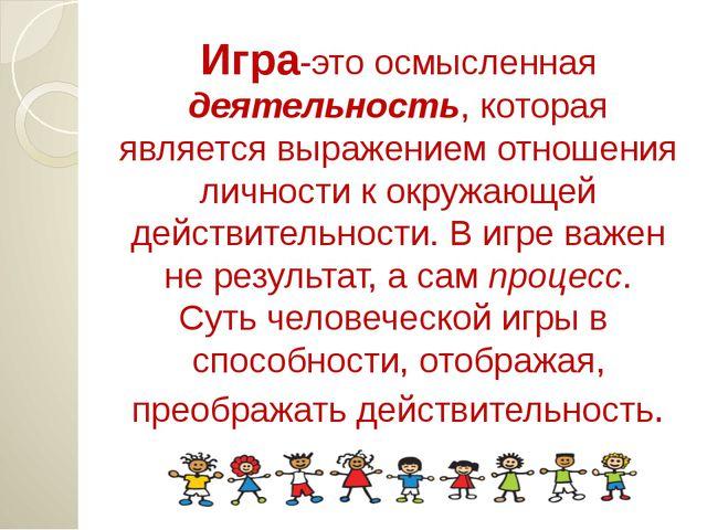 Игра-это осмысленная деятельность, которая является выражением отношения личн...