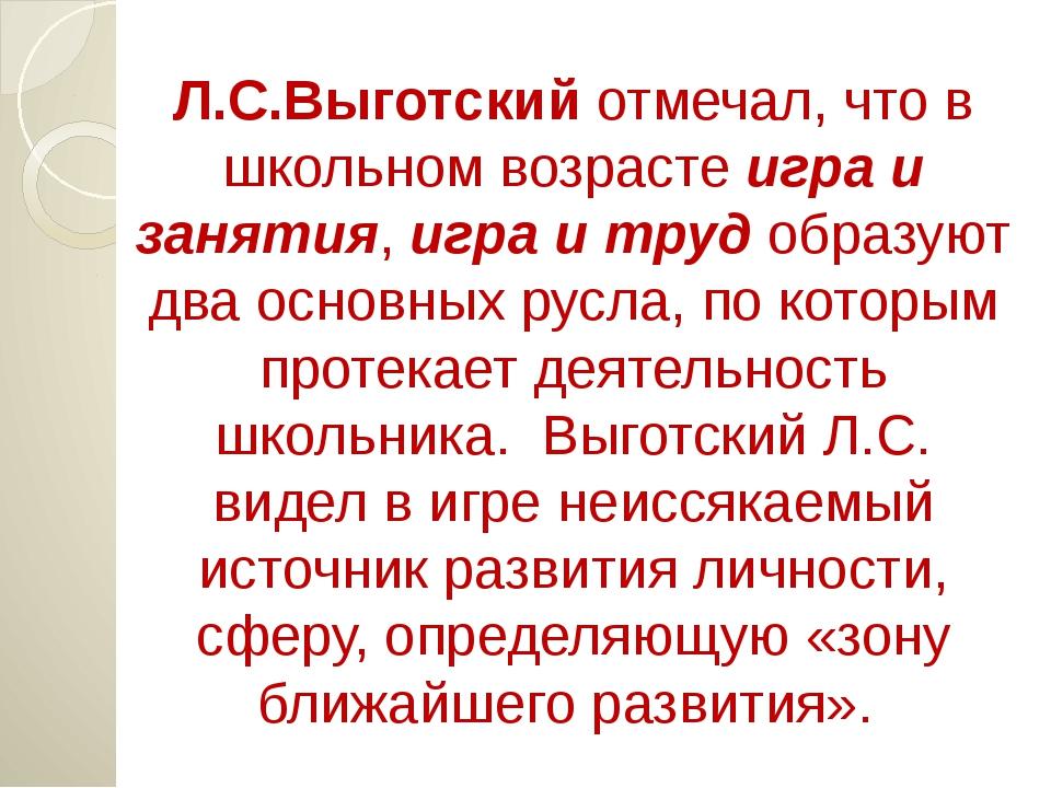 Л.С.Выготский отмечал, что в школьном возрасте игра и занятия, игра и труд об...