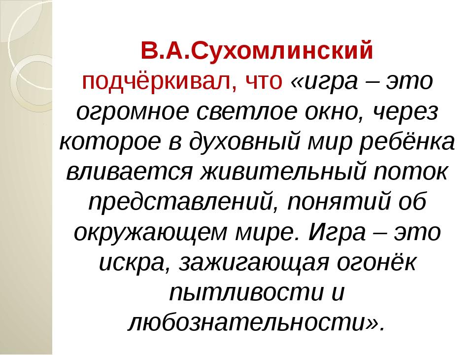 В.А.Сухомлинский подчёркивал, что «игра – это огромное светлое окно, через ко...