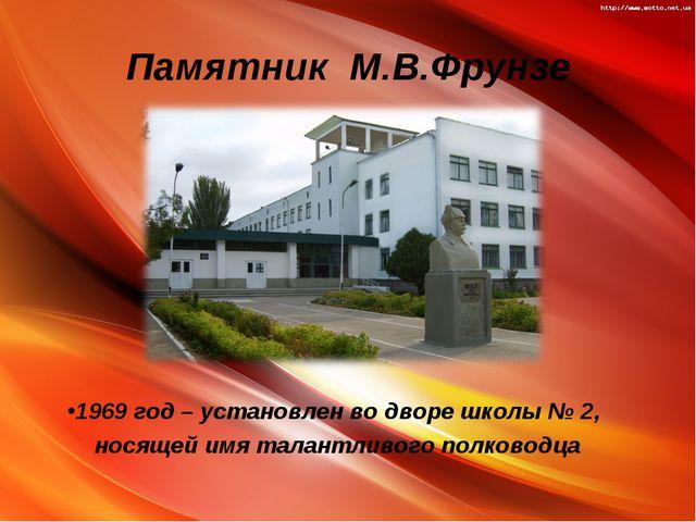 Памятник М.В.Фрунзе 1969 год – установлен во дворе школы № 2, носящей имя тал...
