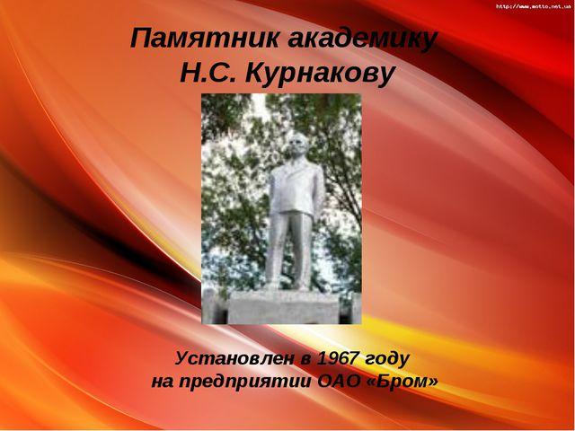 Памятник академику Н.С. Курнакову Установлен в 1967 году на предприятии ОАО «...