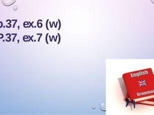 SB: p.37, ex.6 (w) P.37, ex.7 (w)