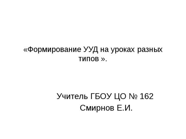 «Формирование УУД на уроках разных типов ». Учитель ГБОУ ЦО № 162 Смирнов Е.И.
