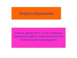 Энергосбережение Учитель физики МОУ «СОШ»с.Каменка Турковского района Саратов