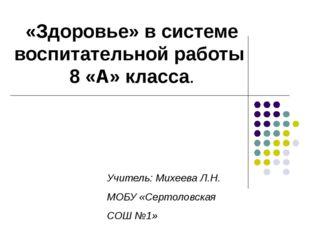 «Здоровье» в системе воспитательной работы 8 «А» класса. Учитель: Михеева Л.Н