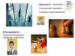 3)Кутьин И. – баскетбол – 3 юношеский; шахматы – 2 разряд, ориентирование. 2)