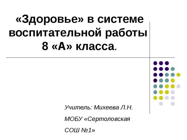«Здоровье» в системе воспитательной работы 8 «А» класса. Учитель: Михеева Л.Н...